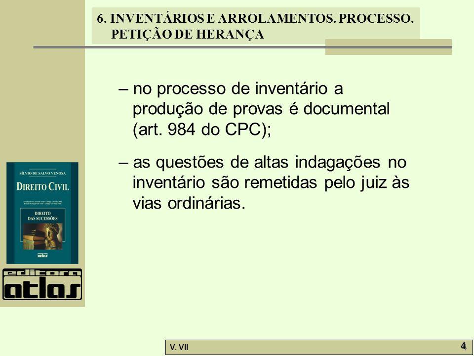 6. INVENTÁRIOS E ARROLAMENTOS. PROCESSO. PETIÇÃO DE HERANÇA V. VII 4 4 – no processo de inventário a produção de provas é documental (art. 984 do CPC)