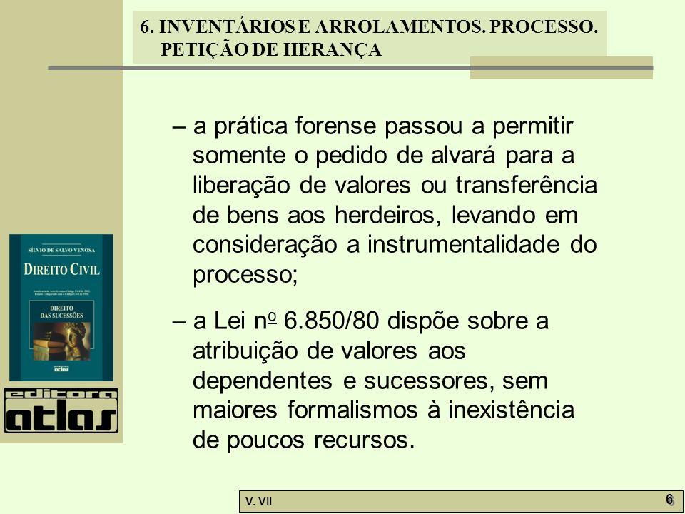 6. INVENTÁRIOS E ARROLAMENTOS. PROCESSO. PETIÇÃO DE HERANÇA V. VII 6 6 – a prática forense passou a permitir somente o pedido de alvará para a liberaç