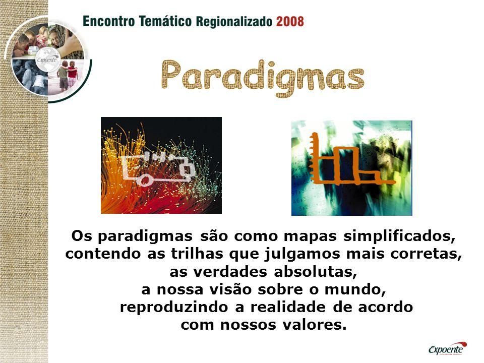 Os paradigmas são como mapas simplificados, contendo as trilhas que julgamos mais corretas, as verdades absolutas, a nossa visão sobre o mundo, reproduzindo a realidade de acordo com nossos valores.