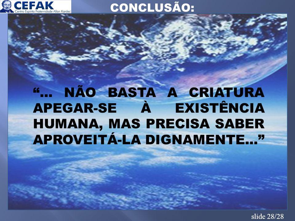 slide 28/28 CONCLUSÃO:... NÃO BASTA A CRIATURA APEGAR-SE À EXISTÊNCIA HUMANA, MAS PRECISA SABER APROVEITÁ-LA DIGNAMENTE...