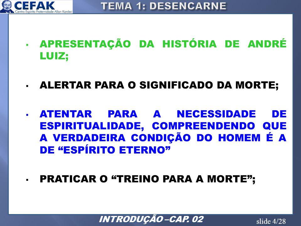 slide 5/28 ANALISAR A SITUAÇÃO DE ANDRÉ LUIZ AO DESENCARNAR, SENDO SURPREENDIDO PELO DESCONHECIDO; DEMONSTRAR A NECESSIDADE DE ESPIRITUALIZAÇÃO, ATENTANDO PARA A VERDADEIRA CONDIÇÃO DO HOMEM, QUE É UM ESPÍRITO ETERNO; ATENTAR PARA A EXISTÊNCIA DE OUTROS MUNDOS, ATÉ MESMO DENTRO DE NOSSA ESFERA; ATENTAR PARA O FATO DE QUE AS ZONAS UMBRALINAS SÃO CRIAÇÃO E NECESSIDADE DE ESPÍRITOS QUE AINDA NÃO CULTIVARAM OS GERMES DA DIVINDADE, LATENTES EM TODOS; IDENTIFICAR AS REGIÕES TREVOSAS.