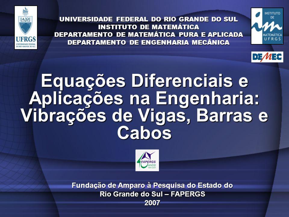 UNIVERSIDADE FEDERAL DO RIO GRANDE DO SUL INSTITUTO DE MATEMÁTICA DEPARTAMENTO DE MATEMÁTICA PURA E APLICADA DEPARTAMENTO DE ENGENHARIA MECÂNICA Equações Diferenciais e Aplicações na Engenharia: Vibrações de Vigas, Barras e Cabos Fundação de Amparo à Pesquisa do Estado do Rio Grande do Sul – FAPERGS 2007