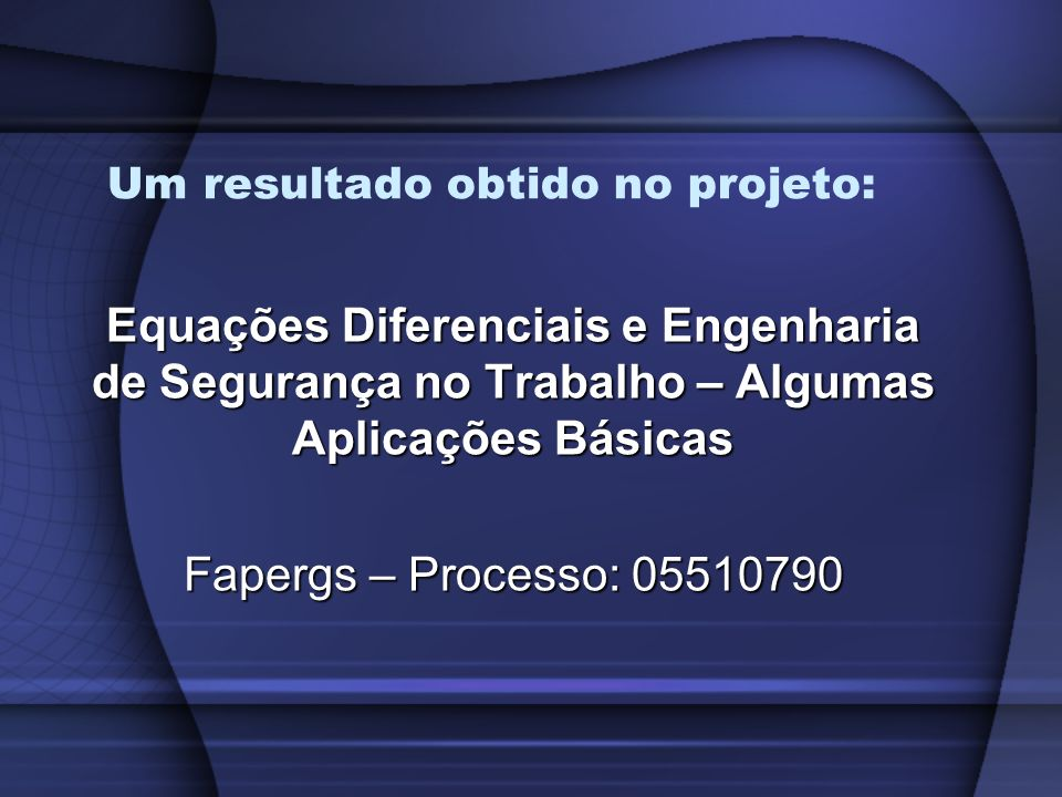 Um resultado obtido no projeto: Equações Diferenciais e Engenharia de Segurança no Trabalho – Algumas Aplicações Básicas Fapergs – Processo: 05510790