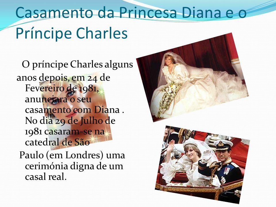 Casamento da Princesa Diana e o Príncipe Charles O príncipe Charles alguns anos depois, em 24 de Fevereiro de 1981, anunciara o seu casamento com Dian