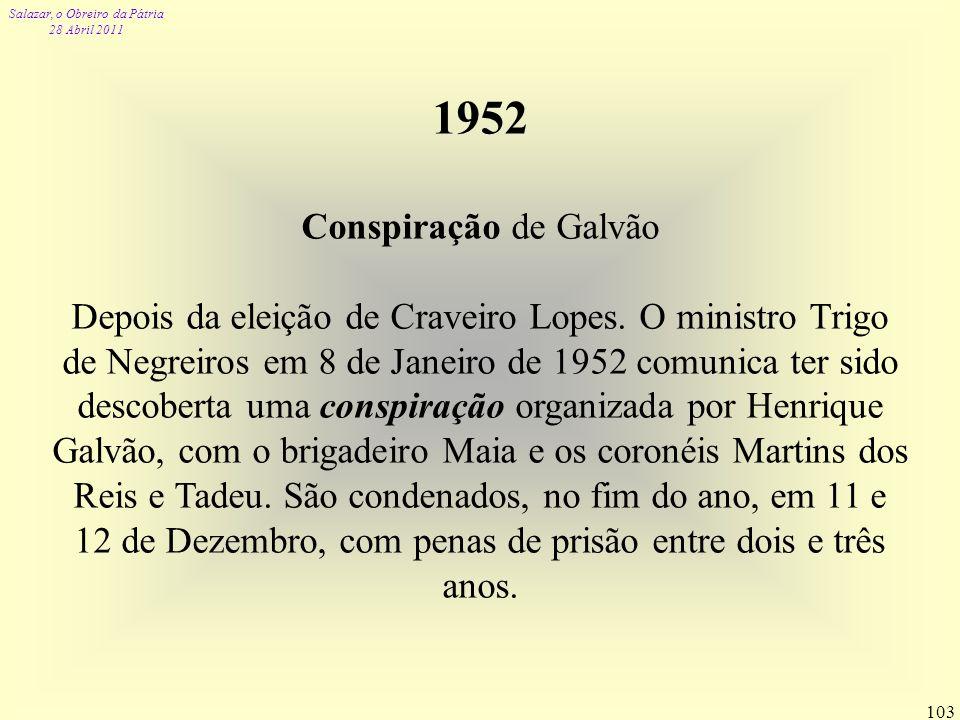 Salazar, o Obreiro da Pátria 28 Abril 2011 103 1952 Conspiração de Galvão Depois da eleição de Craveiro Lopes. O ministro Trigo de Negreiros em 8 de J