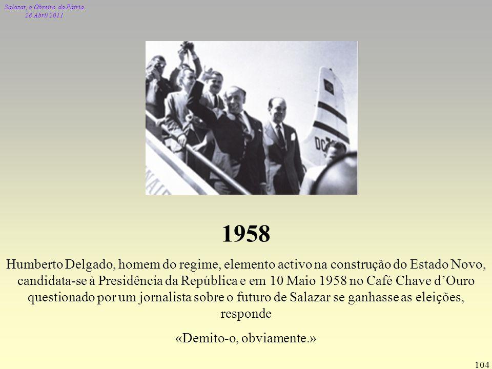 Salazar, o Obreiro da Pátria 28 Abril 2011 104 1958 Humberto Delgado, homem do regime, elemento activo na construção do Estado Novo, candidata-se à Pr