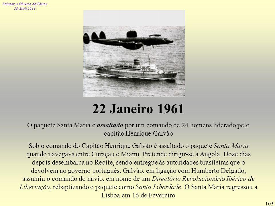 Salazar, o Obreiro da Pátria 28 Abril 2011 105 22 Janeiro 1961 O paquete Santa Maria é assaltado por um comando de 24 homens liderado pelo capitão Hen