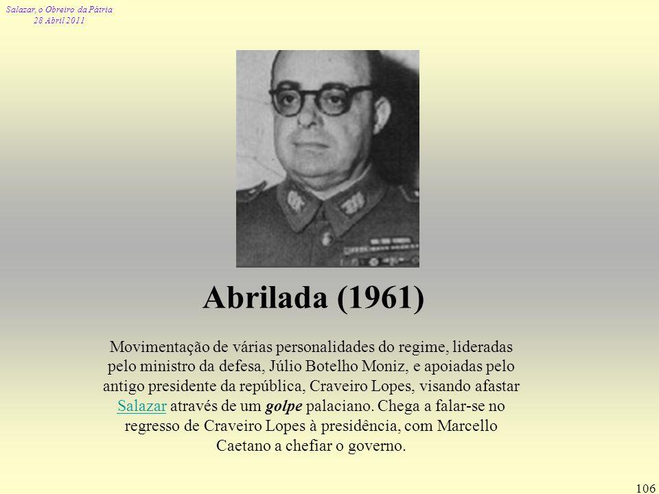 Salazar, o Obreiro da Pátria 28 Abril 2011 106 Abrilada (1961) Movimentação de várias personalidades do regime, lideradas pelo ministro da defesa, Júl
