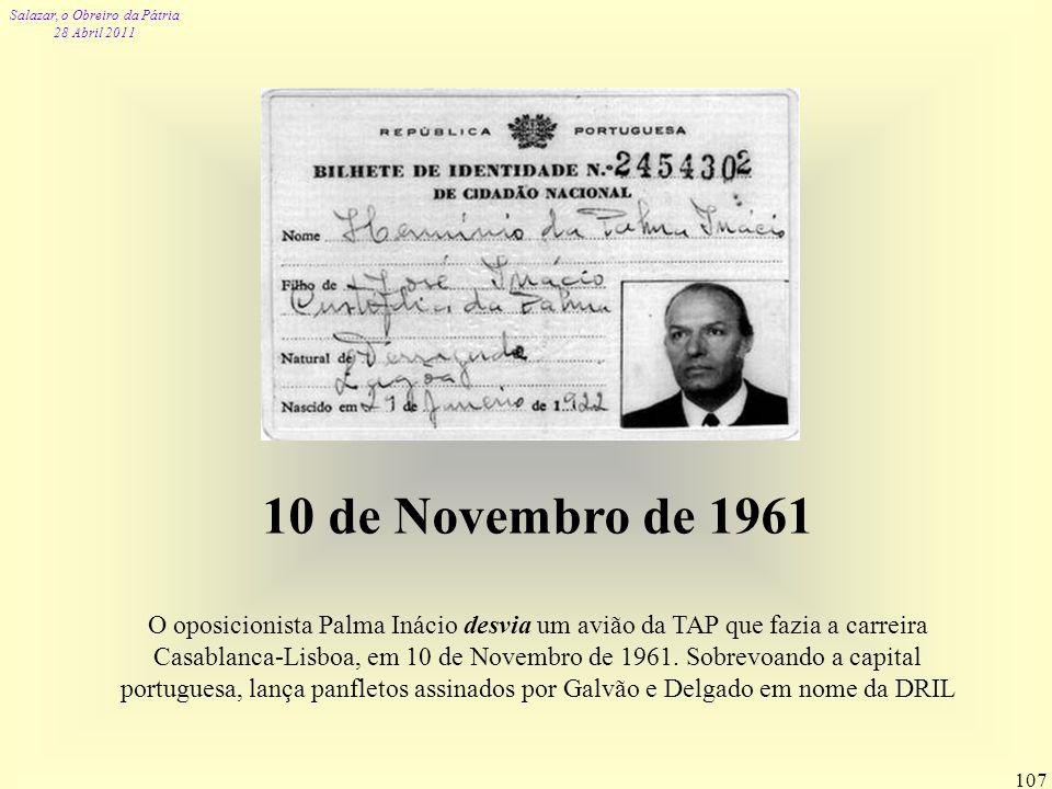Salazar, o Obreiro da Pátria 28 Abril 2011 107 10 de Novembro de 1961 O oposicionista Palma Inácio desvia um avião da TAP que fazia a carreira Casabla