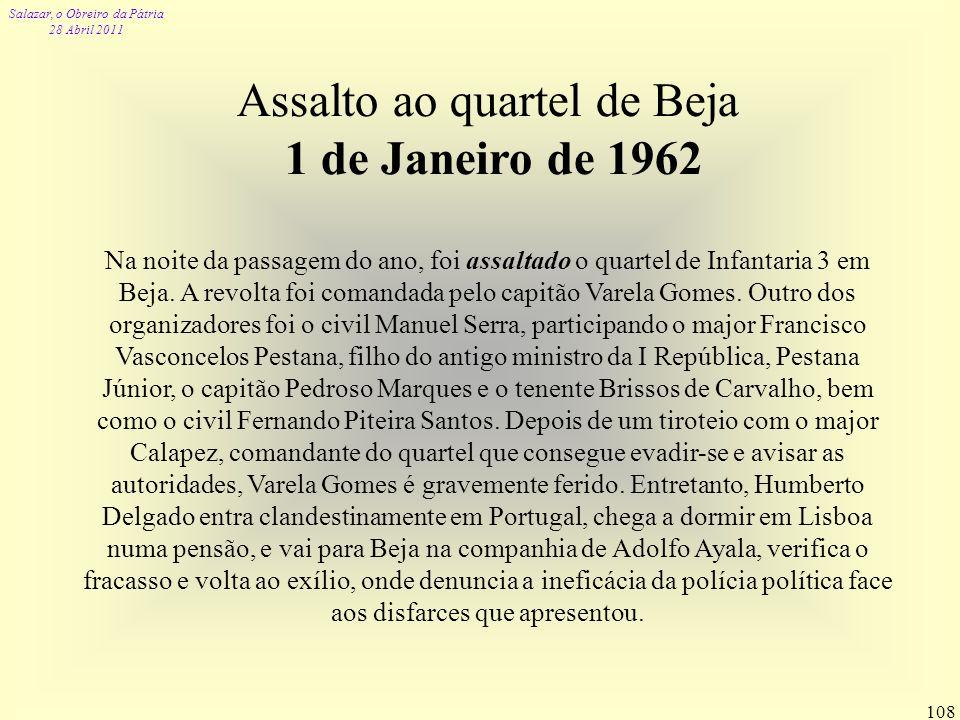 Salazar, o Obreiro da Pátria 28 Abril 2011 108 Assalto ao quartel de Beja 1 de Janeiro de 1962 Na noite da passagem do ano, foi assaltado o quartel de