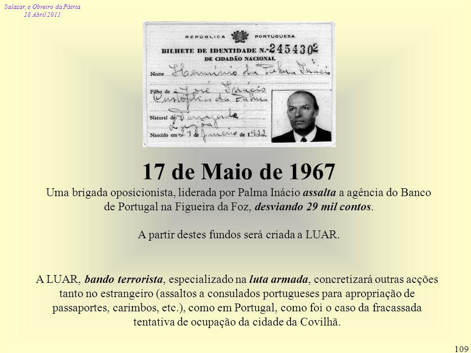 Salazar, o Obreiro da Pátria 28 Abril 2011 109 17 de Maio de 1967 Uma brigada oposicionista, liderada por Palma Inácio assalta a agência do Banco de P
