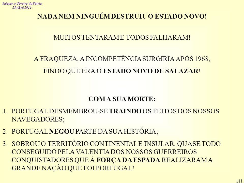 Salazar, o Obreiro da Pátria 28 Abril 2011 111 NADA NEM NINGUÉM DESTRUIU O ESTADO NOVO! MUITOS TENTARAM E TODOS FALHARAM! A FRAQUEZA, A INCOMPETÊNCIA