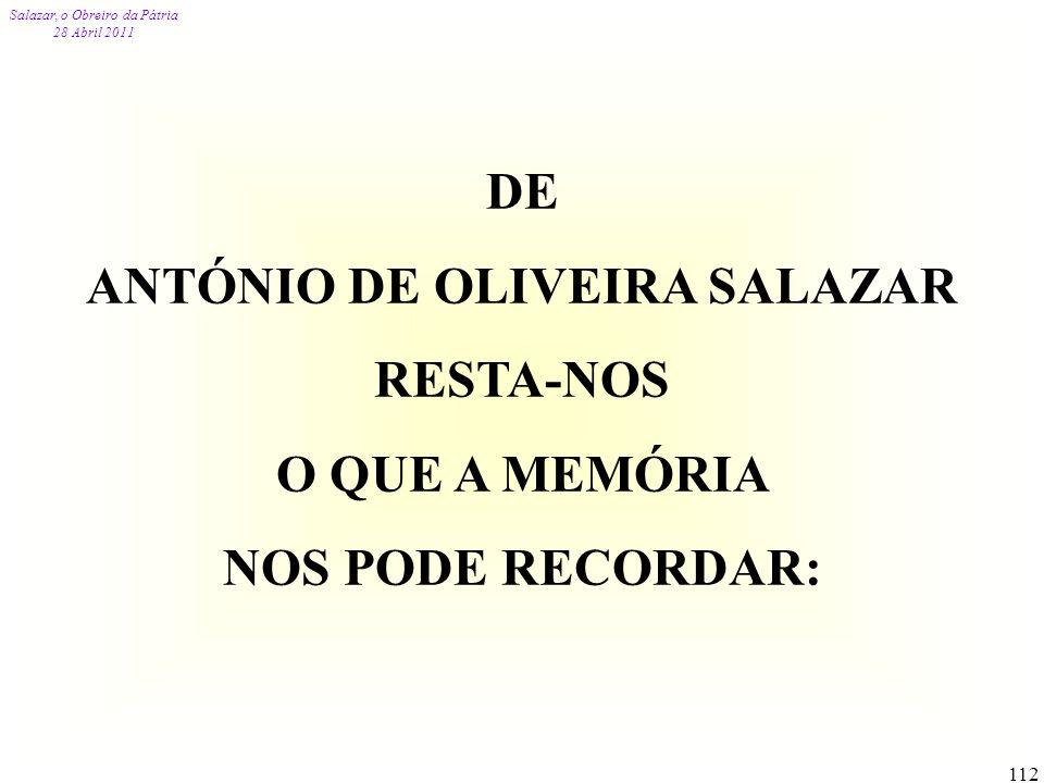 Salazar, o Obreiro da Pátria 28 Abril 2011 112 DE ANTÓNIO DE OLIVEIRA SALAZAR RESTA-NOS O QUE A MEMÓRIA NOS PODE RECORDAR: