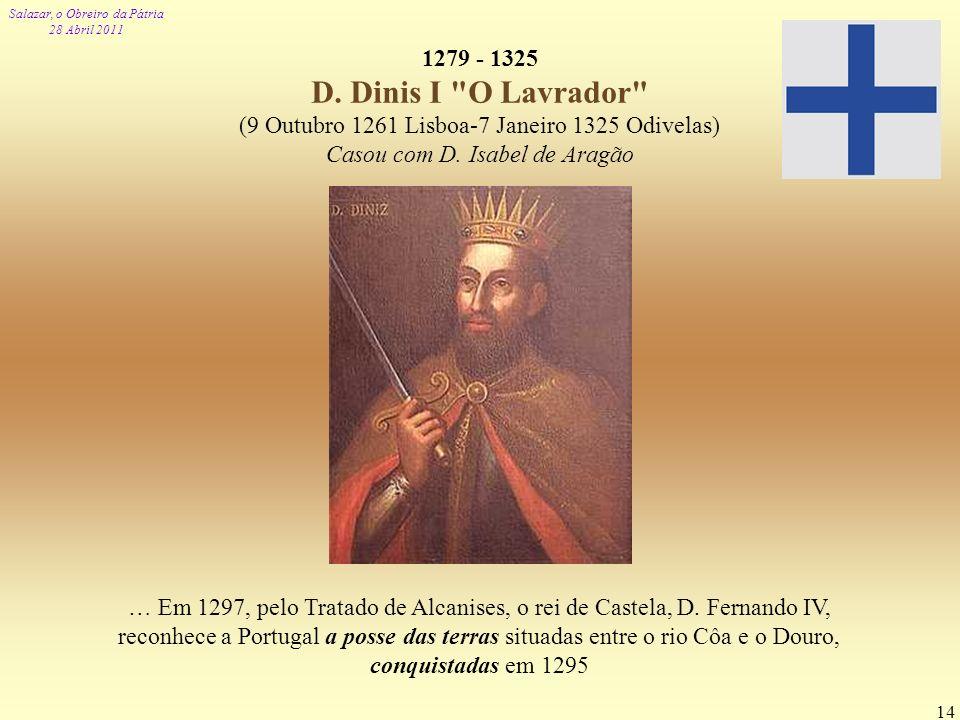 Salazar, o Obreiro da Pátria 28 Abril 2011 14 1279 - 1325 D. Dinis I
