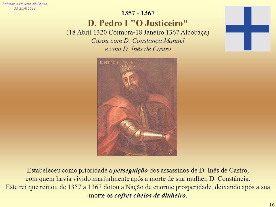 Salazar, o Obreiro da Pátria 28 Abril 2011 16 1357 - 1367 D. Pedro I