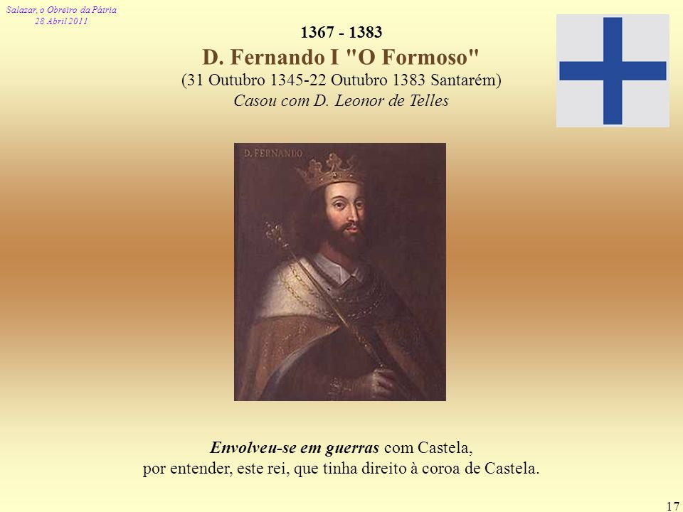 Salazar, o Obreiro da Pátria 28 Abril 2011 17 1367 - 1383 D. Fernando I