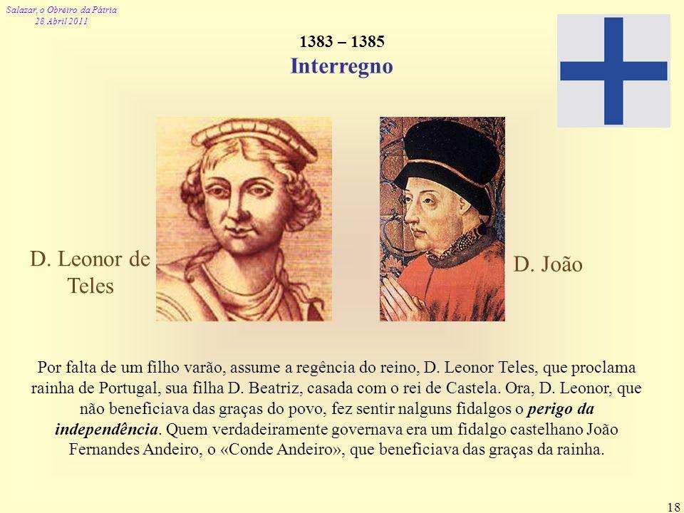 Salazar, o Obreiro da Pátria 28 Abril 2011 18 1383 – 1385 Interregno Por falta de um filho varão, assume a regência do reino, D. Leonor Teles, que pro