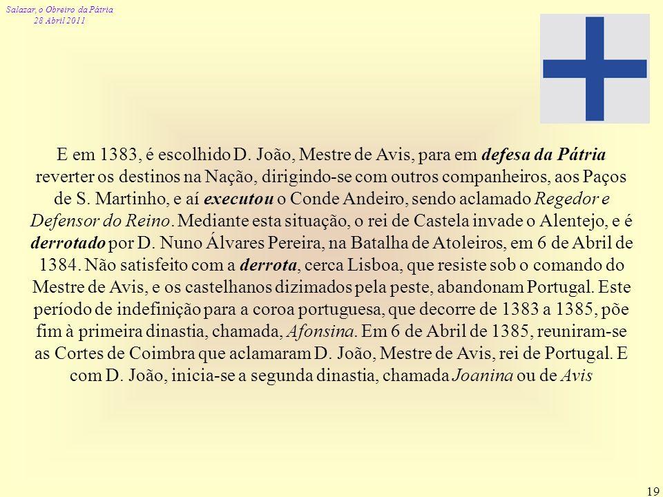 Salazar, o Obreiro da Pátria 28 Abril 2011 19 E em 1383, é escolhido D. João, Mestre de Avis, para em defesa da Pátria reverter os destinos na Nação,