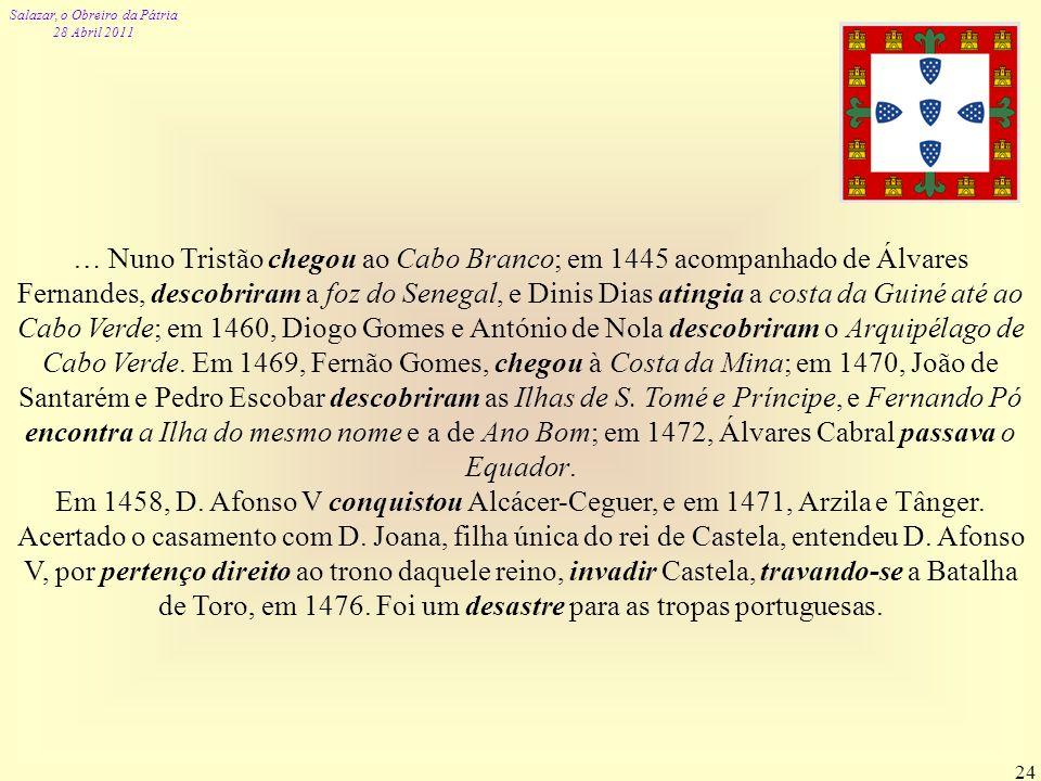 Salazar, o Obreiro da Pátria 28 Abril 2011 24 … Nuno Tristão chegou ao Cabo Branco; em 1445 acompanhado de Álvares Fernandes, descobriram a foz do Sen
