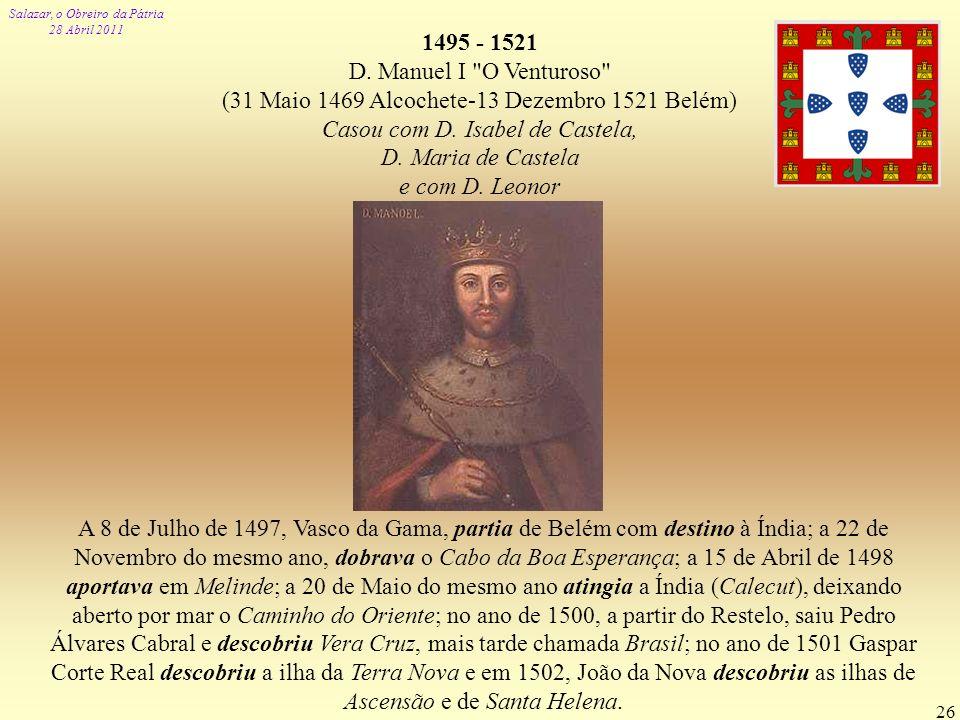 Salazar, o Obreiro da Pátria 28 Abril 2011 26 1495 - 1521 D. Manuel I