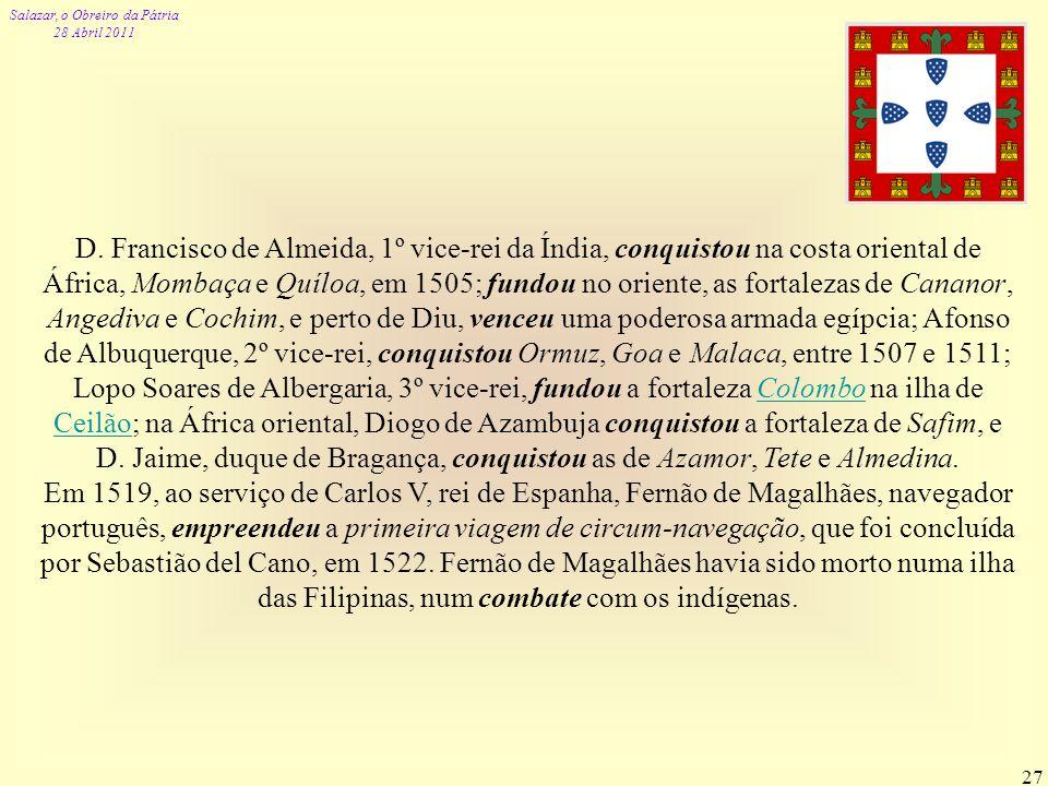 Salazar, o Obreiro da Pátria 28 Abril 2011 27 D. Francisco de Almeida, 1º vice-rei da Índia, conquistou na costa oriental de África, Mombaça e Quíloa,