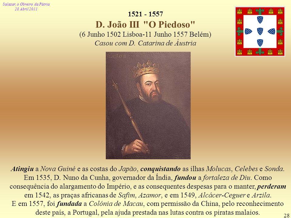 Salazar, o Obreiro da Pátria 28 Abril 2011 28 1521 - 1557 D. João III