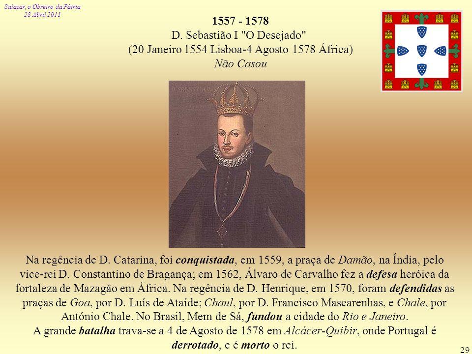 Salazar, o Obreiro da Pátria 28 Abril 2011 29 1557 - 1578 D. Sebastião I