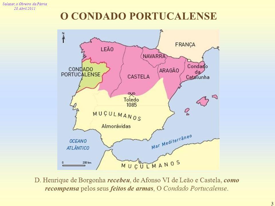 Salazar, o Obreiro da Pátria 28 Abril 2011 3 O CONDADO PORTUCALENSE D. Henrique de Borgonha recebeu, de Afonso VI de Leão e Castela, como recompensa p