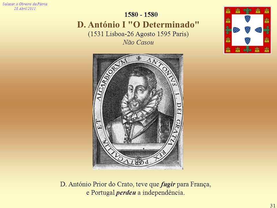 Salazar, o Obreiro da Pátria 28 Abril 2011 31 1580 - 1580 D. António I