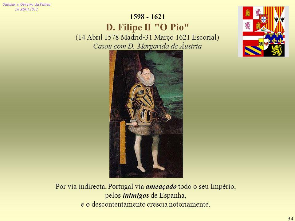Salazar, o Obreiro da Pátria 28 Abril 2011 34 1598 - 1621 D. Filipe II