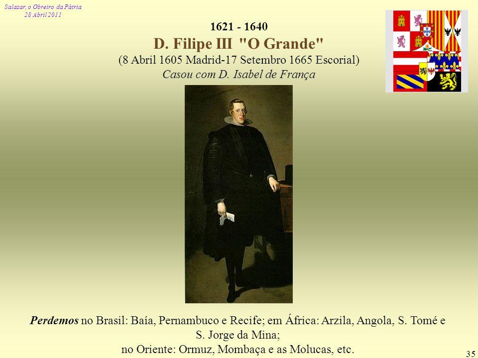 Salazar, o Obreiro da Pátria 28 Abril 2011 35 1621 - 1640 D. Filipe III