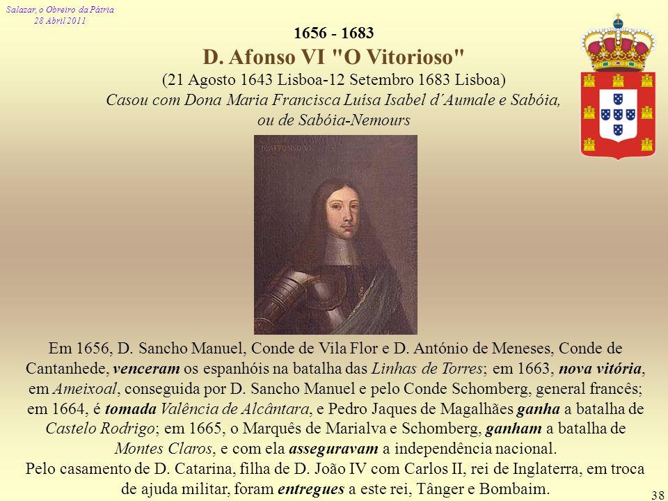 Salazar, o Obreiro da Pátria 28 Abril 2011 38 1656 - 1683 D. Afonso VI