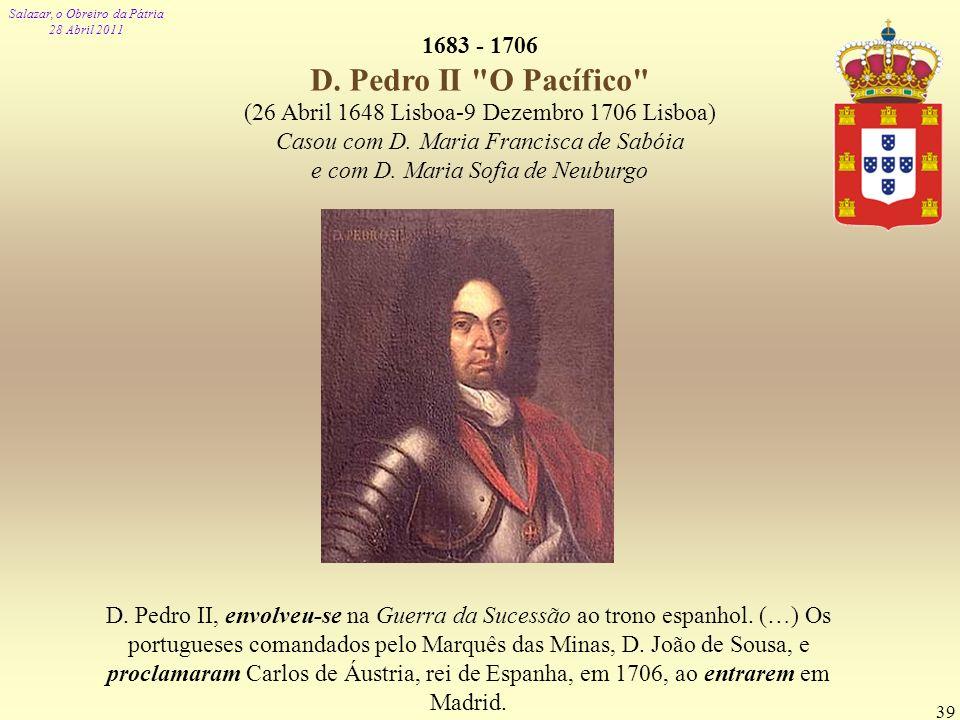 Salazar, o Obreiro da Pátria 28 Abril 2011 39 1683 - 1706 D. Pedro II
