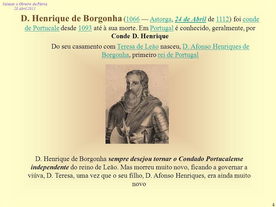 Salazar, o Obreiro da Pátria 28 Abril 2011 4 D. Henrique de Borgonha (1066 Astorga, 24 de Abril de 1112) foi conde de Portucale desde 1093 até à sua m