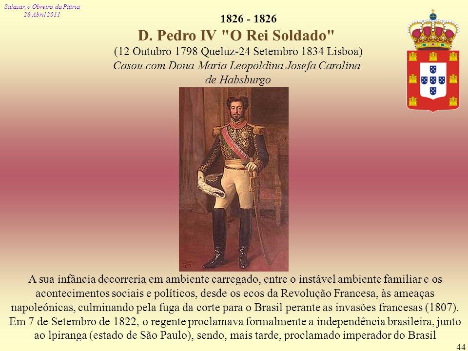 Salazar, o Obreiro da Pátria 28 Abril 2011 44 1826 - 1826 D. Pedro IV