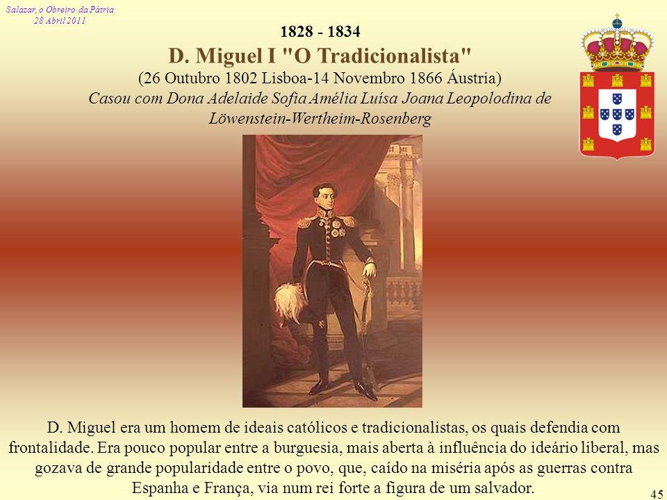 Salazar, o Obreiro da Pátria 28 Abril 2011 45 1828 - 1834 D. Miguel I