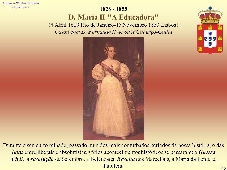 Salazar, o Obreiro da Pátria 28 Abril 2011 46 1826 - 1853 D. Maria II