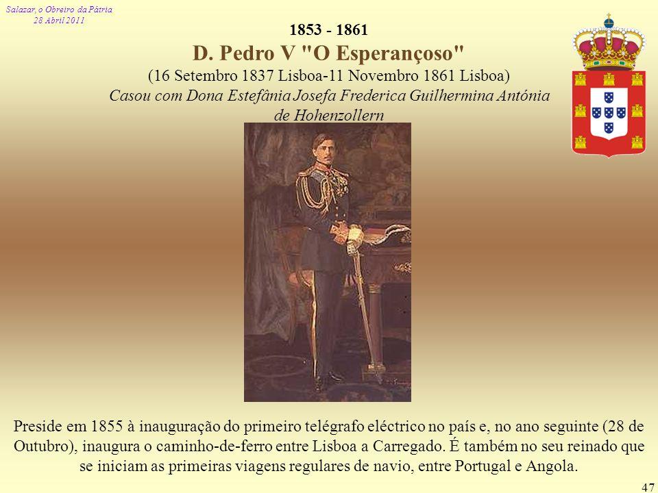 Salazar, o Obreiro da Pátria 28 Abril 2011 47 1853 - 1861 D. Pedro V