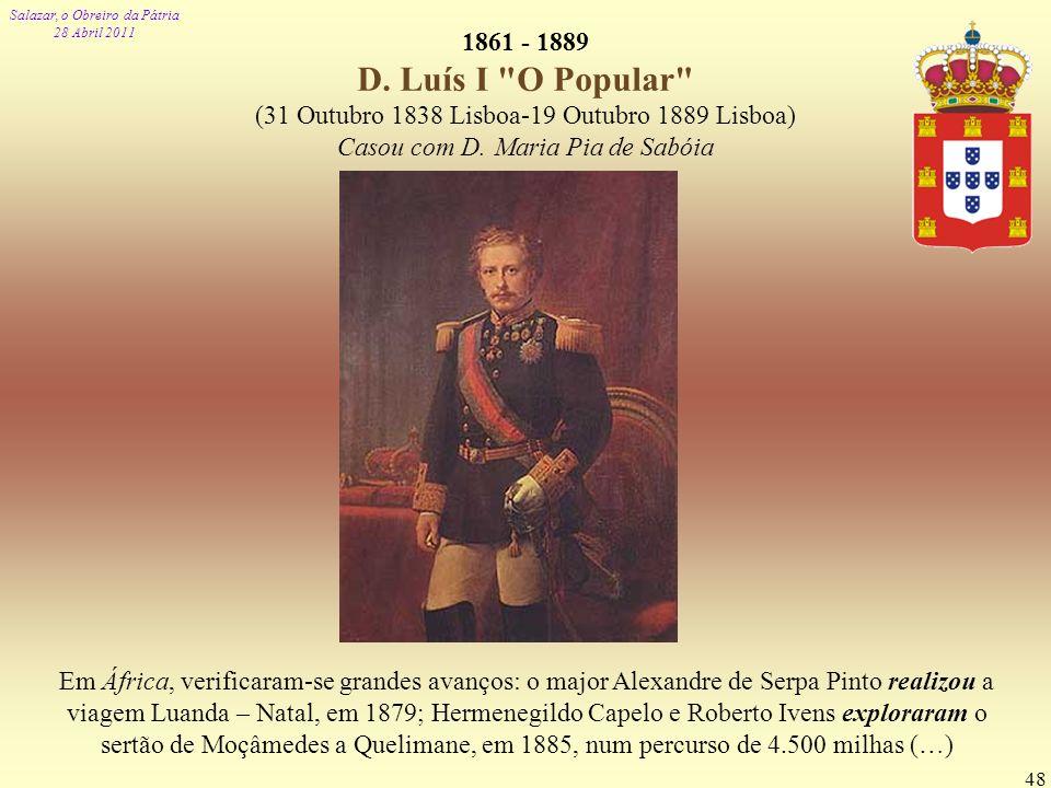 Salazar, o Obreiro da Pátria 28 Abril 2011 48 1861 - 1889 D. Luís I