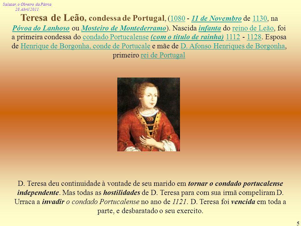 Salazar, o Obreiro da Pátria 28 Abril 2011 5 Teresa de Leão, condessa de Portugal, (1080 - 11 de Novembro de 1130, na Póvoa do Lanhoso ou Mosteiro de