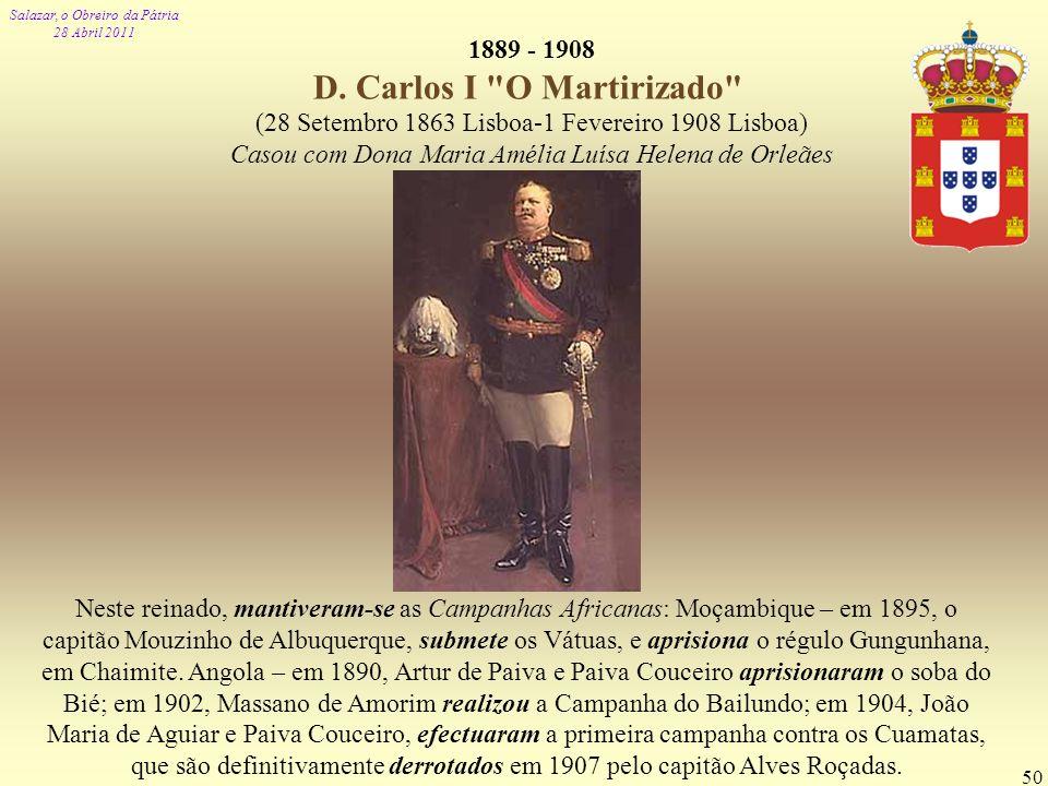 Salazar, o Obreiro da Pátria 28 Abril 2011 50 1889 - 1908 D. Carlos I