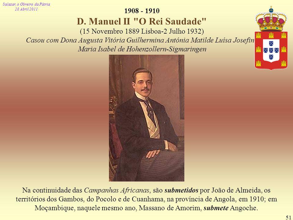 Salazar, o Obreiro da Pátria 28 Abril 2011 51 1908 - 1910 D. Manuel II