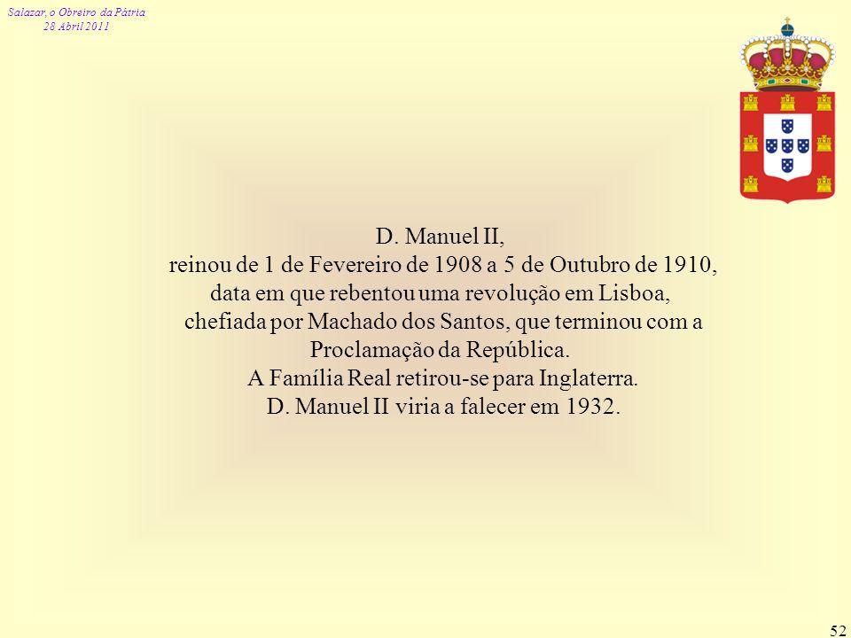 Salazar, o Obreiro da Pátria 28 Abril 2011 52 D. Manuel II, reinou de 1 de Fevereiro de 1908 a 5 de Outubro de 1910, data em que rebentou uma revoluçã