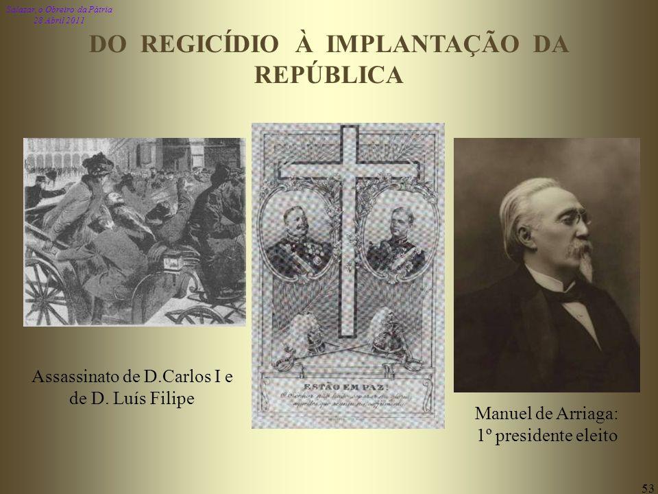 Salazar, o Obreiro da Pátria 28 Abril 2011 53 Manuel de Arriaga: 1º presidente eleito Assassinato de D.Carlos I e de D. Luís Filipe DO REGICÍDIO À IMP