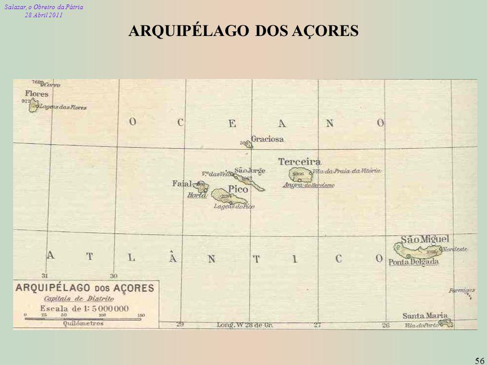 Salazar, o Obreiro da Pátria 28 Abril 2011 56 ARQUIPÉLAGO DOS AÇORES