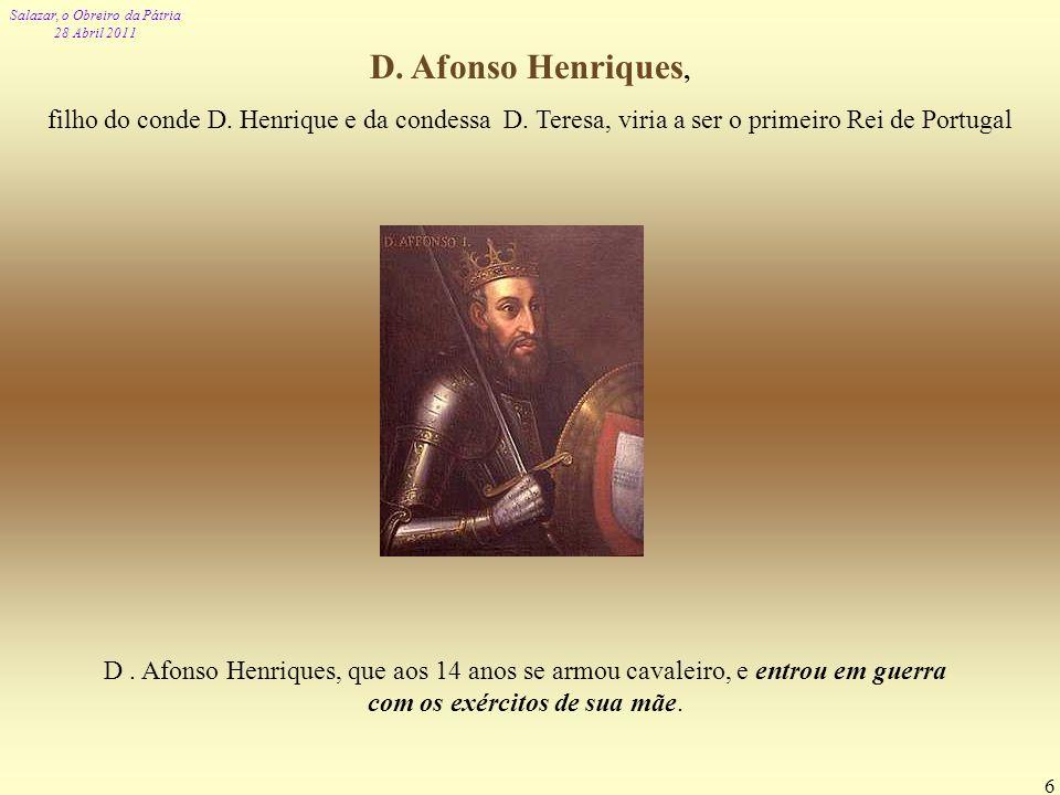 Salazar, o Obreiro da Pátria 28 Abril 2011 6 D. Afonso Henriques, filho do conde D. Henrique e da condessa D. Teresa, viria a ser o primeiro Rei de Po