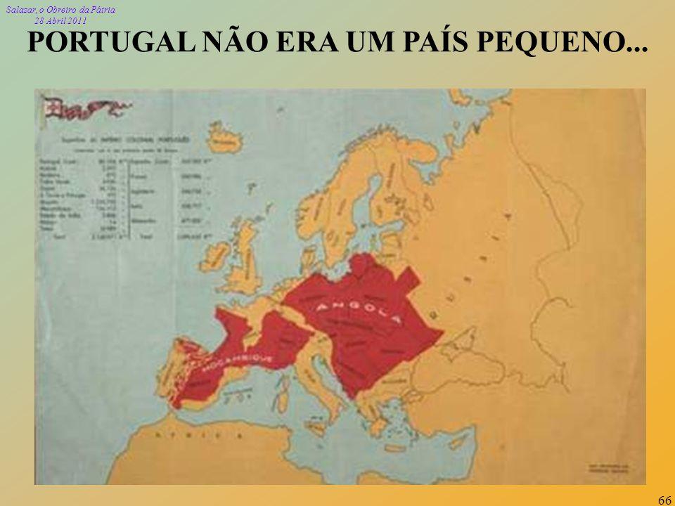 Salazar, o Obreiro da Pátria 28 Abril 2011 66 PORTUGAL NÃO ERA UM PAÍS PEQUENO...
