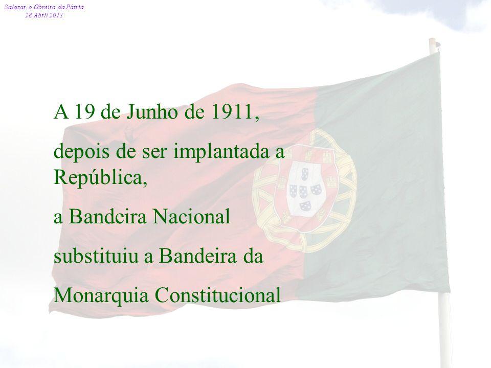 Salazar, o Obreiro da Pátria 28 Abril 2011 71 A 19 de Junho de 1911, depois de ser implantada a República, a Bandeira Nacional substituiu a Bandeira d