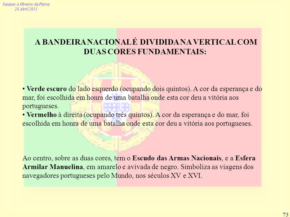 Salazar, o Obreiro da Pátria 28 Abril 2011 73 A BANDEIRA NACIONAL É DIVIDIDA NA VERTICAL COM DUAS CORES FUNDAMENTAIS: Verde escuro do lado esquerdo (o