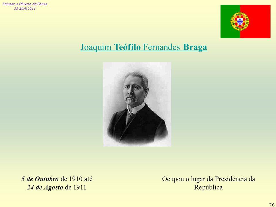 Salazar, o Obreiro da Pátria 28 Abril 2011 76 Joaquim Teófilo Fernandes Braga 5 de Outubro de 1910 até 24 de Agosto de 1911 Ocupou o lugar da Presidên